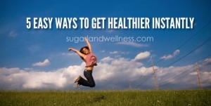 5 Easy Ways to Get Healthier Instantly